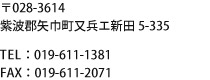 〒028-3614 紫波郡矢巾町又兵エ新田5-335 TEL:019-611-1381/FAX:019-611-2071
